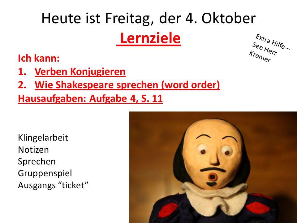 Heute ist Freitag, der 4. Oktober Lernziele Ich kann: 1.Verben Konjugieren 2.Wie Shakespeare sprechen (word order) Hausaufgaben: Aufgabe 4, S. 11 Klin