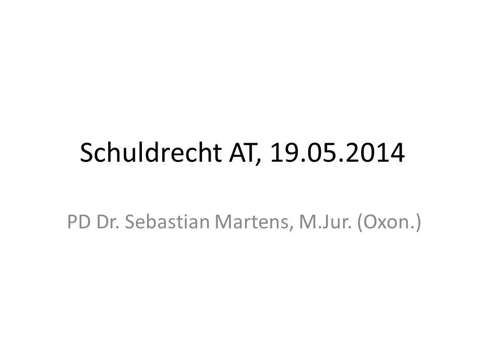 Schuldrecht AT, 19.05.2014 PD Dr. Sebastian Martens, M.Jur. (Oxon.)