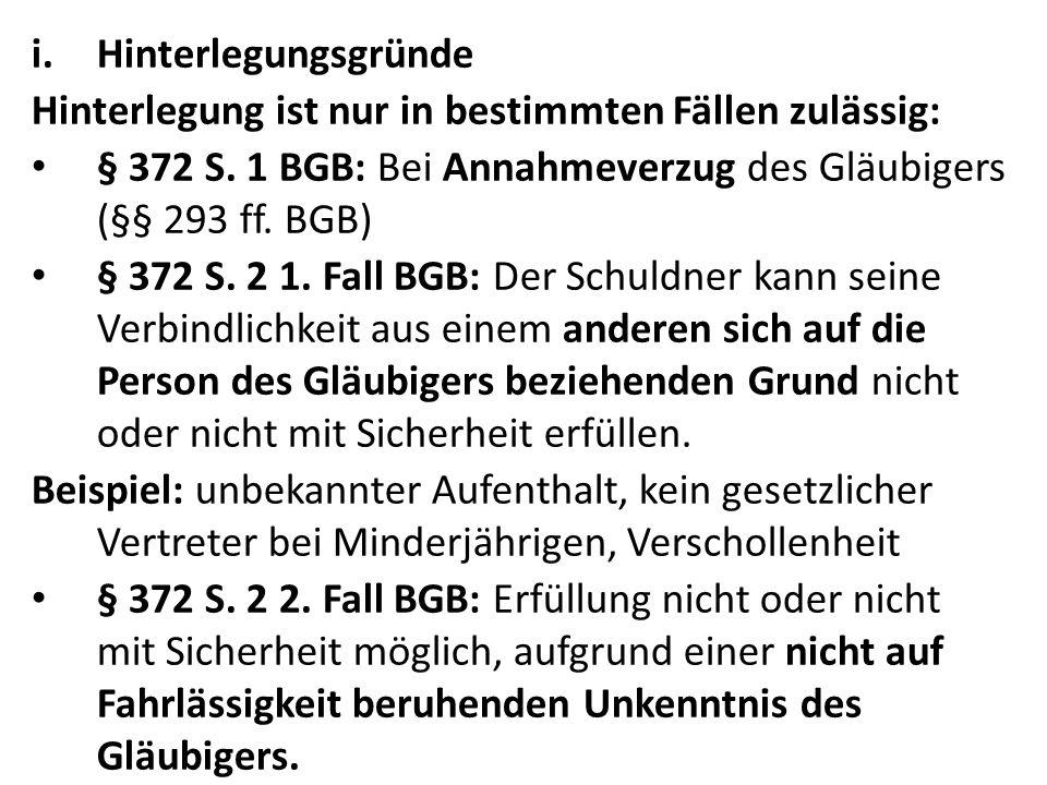i.Hinterlegungsgründe Hinterlegung ist nur in bestimmten Fällen zulässig: § 372 S. 1 BGB: Bei Annahmeverzug des Gläubigers (§§ 293 ff. BGB) § 372 S. 2