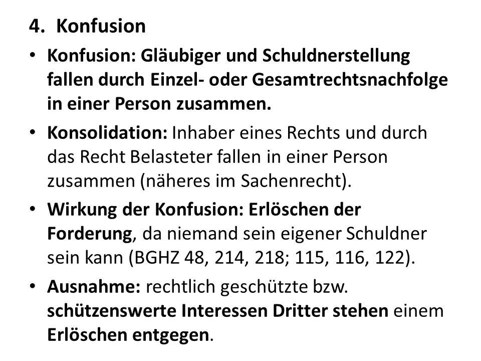 4.Konfusion Konfusion: Gläubiger und Schuldnerstellung fallen durch Einzel- oder Gesamtrechtsnachfolge in einer Person zusammen. Konsolidation: Inhabe