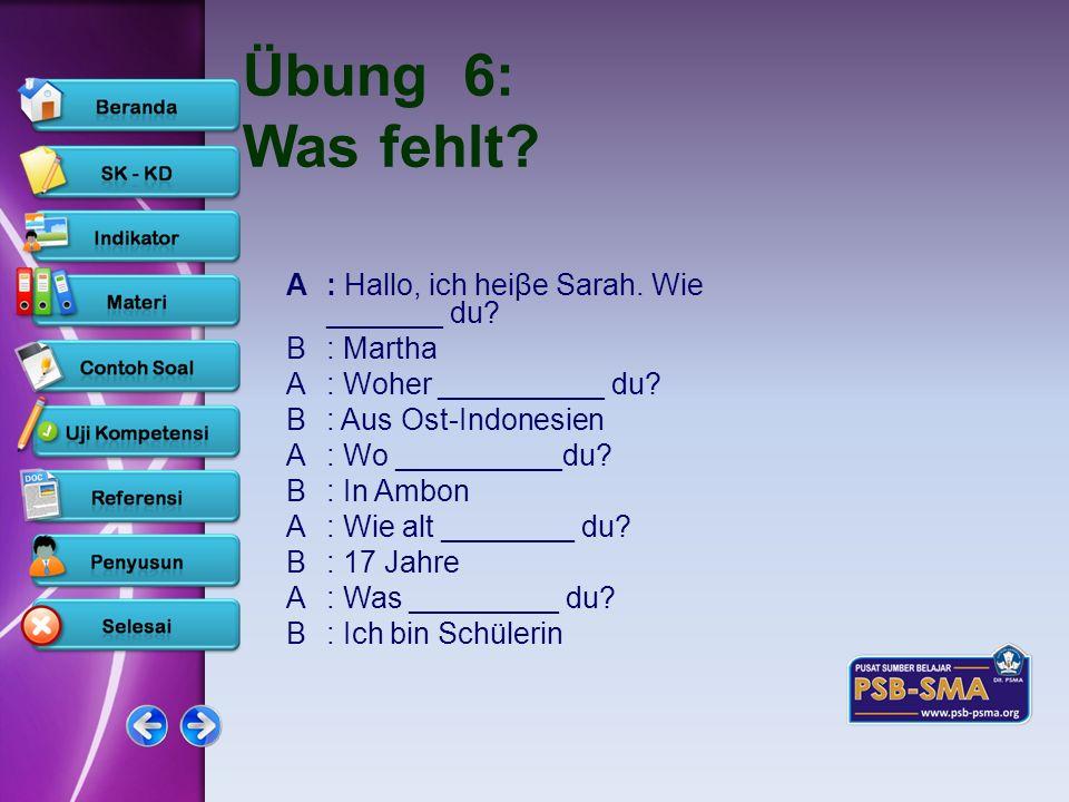 www.psb-psma.org Übung 6: Was fehlt? A: Hallo, ich heiβe Sarah. Wie _______ du? B: Martha A: Woher __________ du? B: Aus Ost-Indonesien A: Wo ________