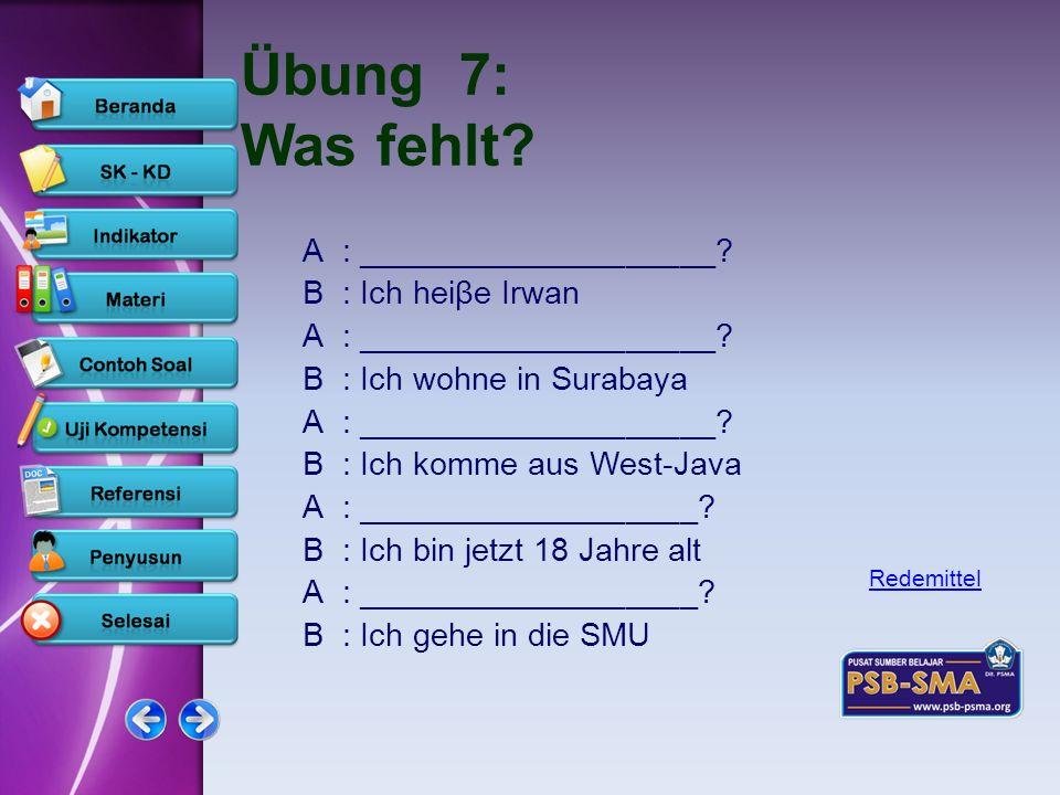 www.psb-psma.org Übung 7: Was fehlt? A: ____________________? B: Ich heiβe Irwan A: ____________________? B: Ich wohne in Surabaya A: ________________