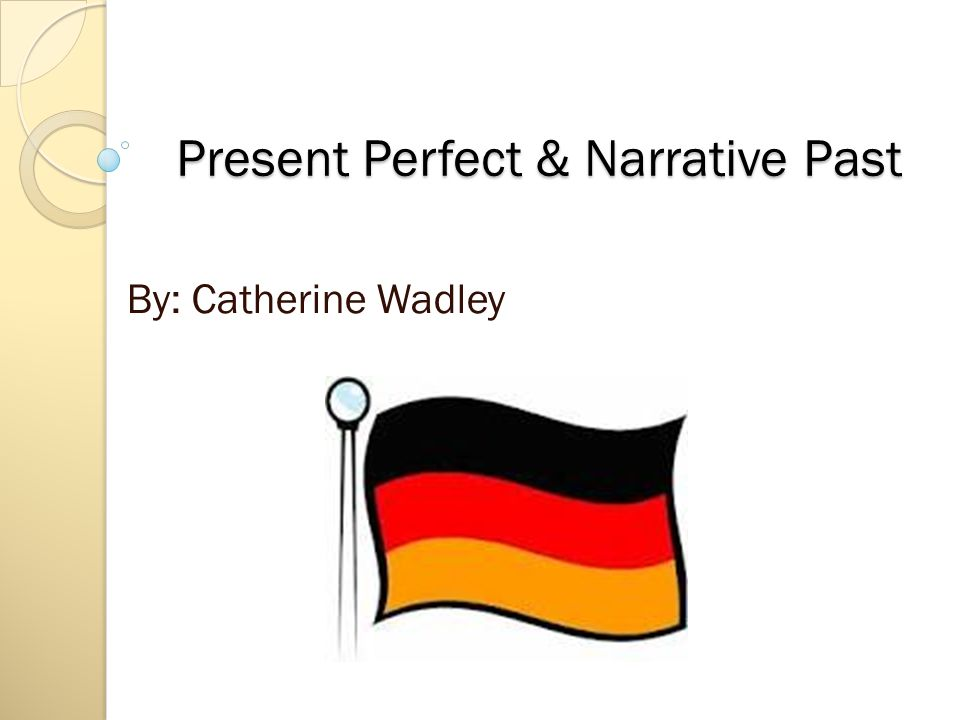 Present Perfect & Narrative Past By: Catherine Wadley