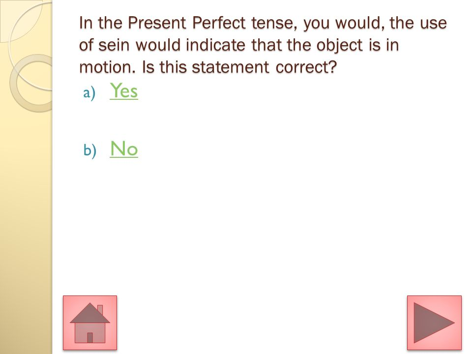 In the Present Perfect tense, you would, the use of sein would indicate that the object is in motion.