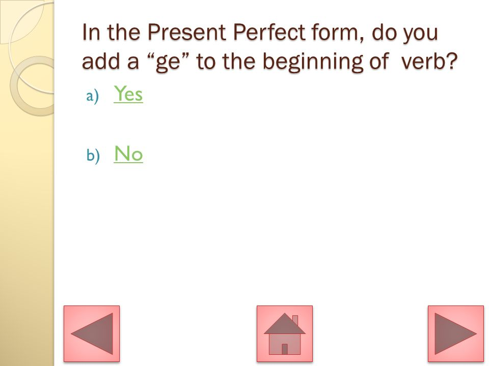 In the Present Perfect tense, you would, the use of sein would indicate that the object is in motion. Is this statement correct? a) Yes Yes b) No No