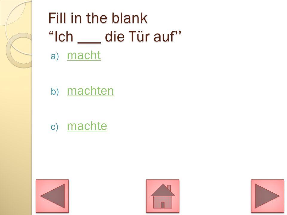 Fill in the blank Ich ___ die Tür auf Fill in the blank Ich ___ die Tür auf a) macht macht b) machten machten c) machte machte