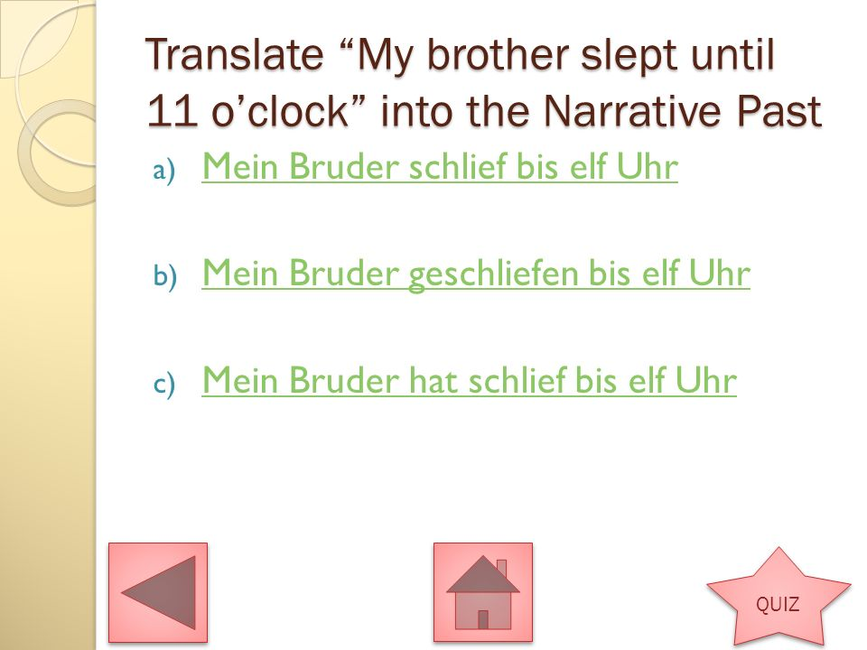 Translate My brother slept until 11 oclock into the Narrative Past a) Mein Bruder schlief bis elf Uhr Mein Bruder schlief bis elf Uhr b) Mein Bruder geschliefen bis elf Uhr Mein Bruder geschliefen bis elf Uhr c) Mein Bruder hat schlief bis elf Uhr Mein Bruder hat schlief bis elf Uhr QUIZ