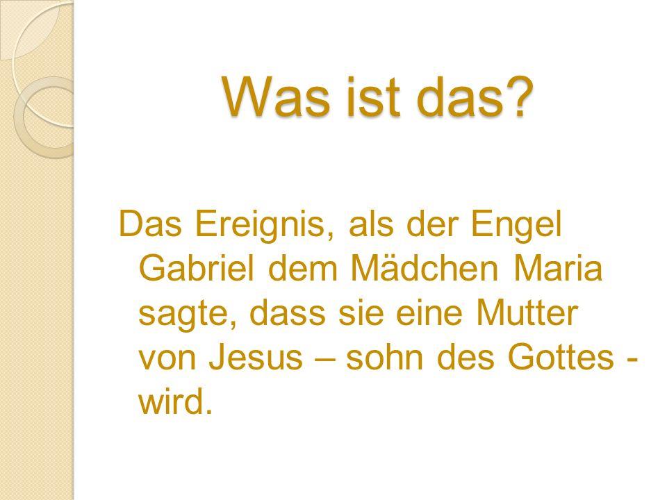 Was ist das? Das Ereignis, als der Engel Gabriel dem Mädchen Maria sagte, dass sie eine Mutter von Jesus – sohn des Gottes - wird.