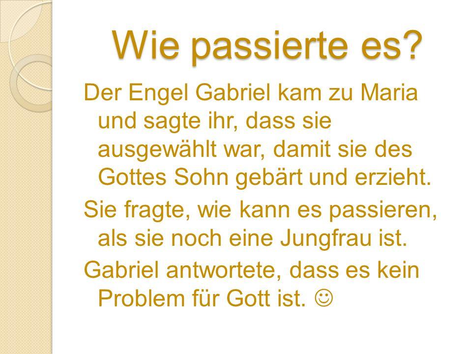 Wie passierte es? Der Engel Gabriel kam zu Maria und sagte ihr, dass sie ausgewählt war, damit sie des Gottes Sohn gebärt und erzieht. Sie fragte, wie