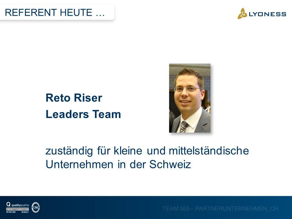 TEAM 365 – PARTNERUNTERNEHMEN_CH zuständig für kleine und mittelständische Unternehmen in der Schweiz Reto Riser Leaders Team REFERENT HEUTE …
