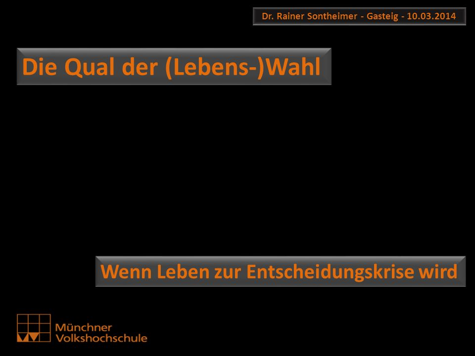 Dr. Rainer Sontheimer - Gasteig - 10.03.2014 Die Qual der (Lebens-)Wahl Wenn Leben zur Entscheidungskrise wird
