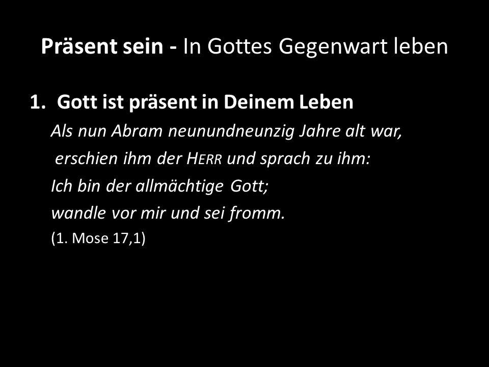 Präsent sein - In Gottes Gegenwart leben 1.Gott ist präsent in Deinem Leben Als nun Abram neunundneunzig Jahre alt war, erschien ihm der H ERR und spr