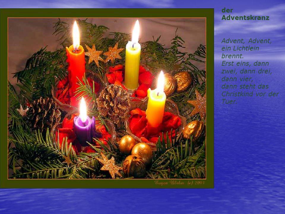 der Adventskranz Advent, Advent, ein Lichtlein brennt. Erst eins, dann zwei, dann drei, dann vier, dann steht das Christkind vor der Tuer.