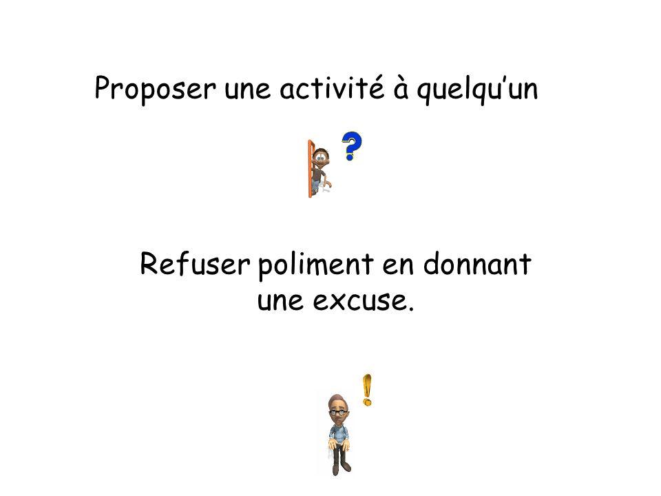 Proposer une activité à quelquun Refuser poliment en donnant une excuse.