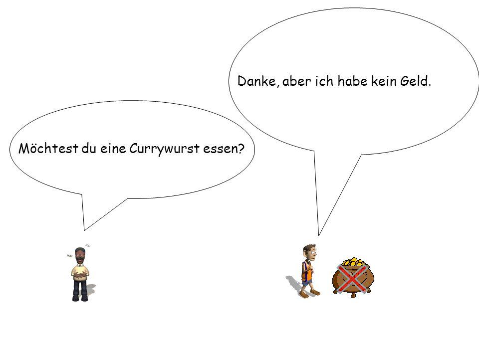 Möchtest du eine Currywurst essen? Danke, aber ich habe kein Geld.