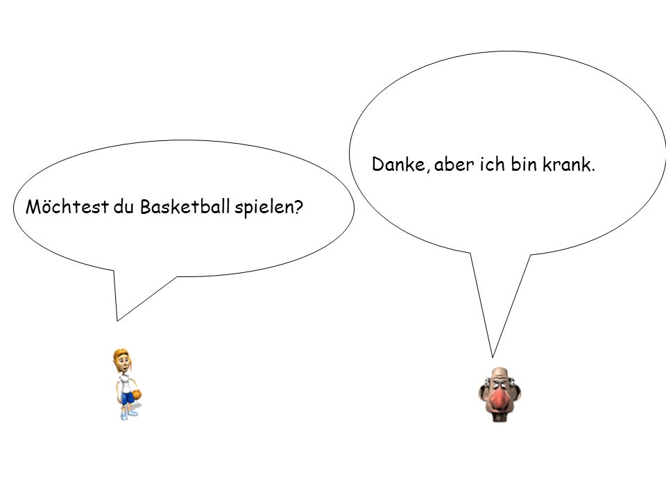 Möchtest du Basketball spielen? Danke, aber ich bin krank.