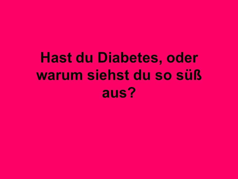 Hast du Diabetes, oder warum siehst du so süß aus?