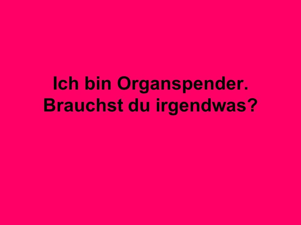 Ich bin Organspender. Brauchst du irgendwas?