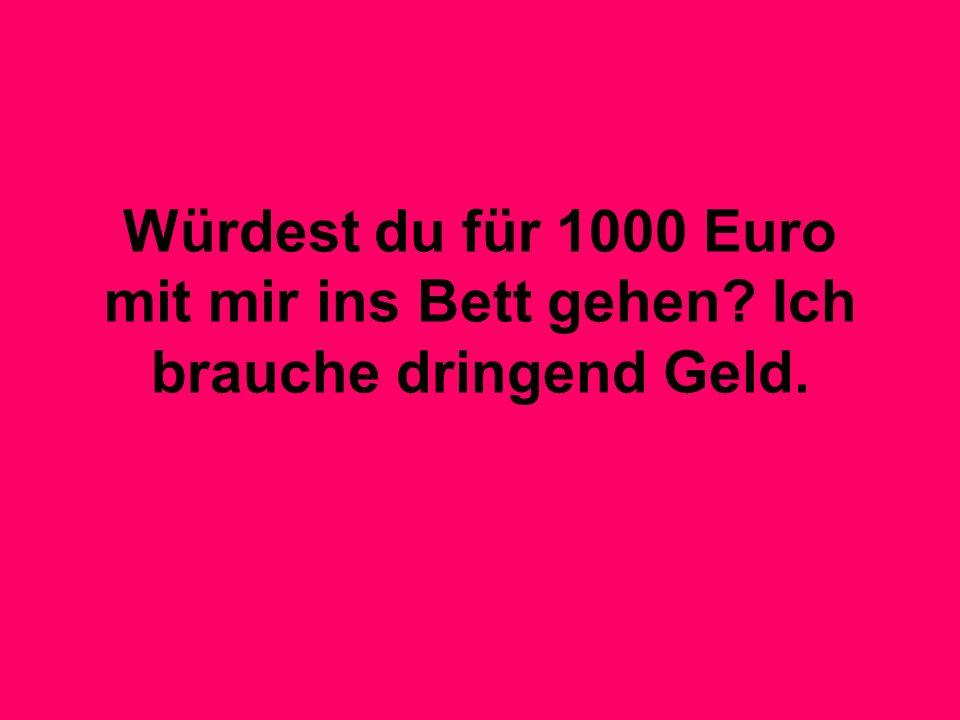 Würdest du für 1000 Euro mit mir ins Bett gehen? Ich brauche dringend Geld.