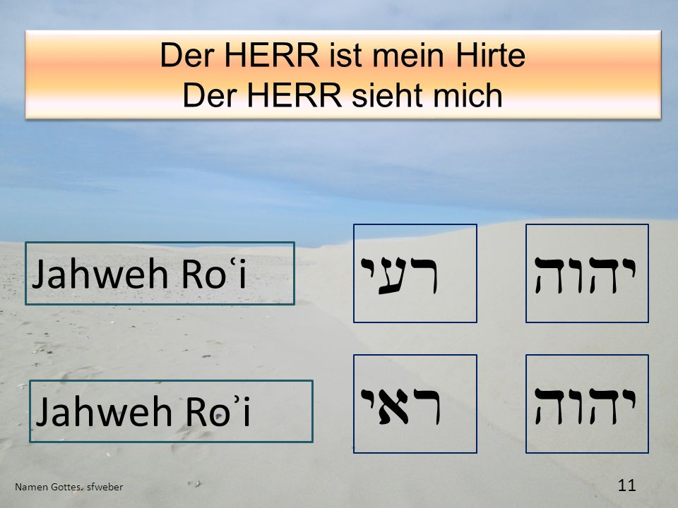 Namen Gottes. sfweber 11 Der HERR ist mein Hirte Der HERR sieht mich Der HERR ist mein Hirte Der HERR sieht mich yar Jahweh Roʿi Jahweh Roʾi hwhy y[r