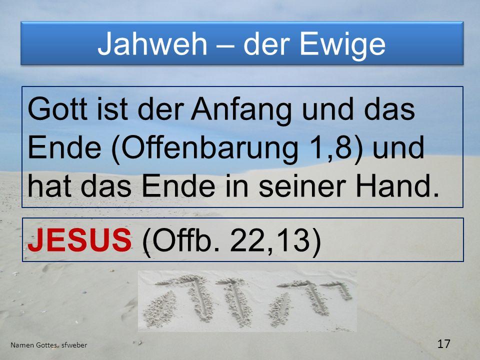 Jahweh – der Ewige Namen Gottes. sfweber 17 Gott ist der Anfang und das Ende (Offenbarung 1,8) und hat das Ende in seiner Hand. JESUS (Offb. 22,13)