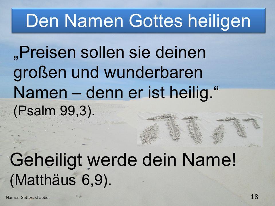 Den Namen Gottes heiligen Namen Gottes. sfweber 18 Geheiligt werde dein Name! (Matthäus 6,9). Preisen sollen sie deinen großen und wunderbaren Namen –