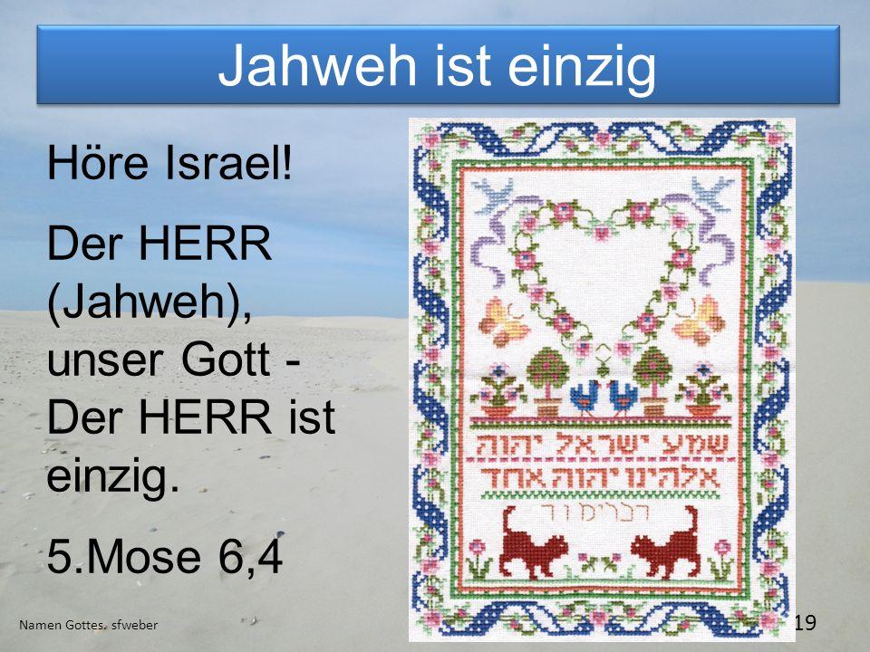 Jahweh ist einzig Namen Gottes. sfweber 19 Höre Israel! Der HERR (Jahweh), unser Gott - Der HERR ist einzig. 5.Mose 6,4