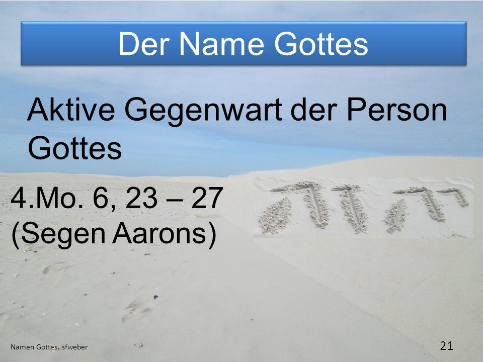 Der Name Gottes Namen Gottes. sfweber 21 Aktive Gegenwart der Person Gottes 4.Mo. 6, 23 – 27 (Segen Aarons)