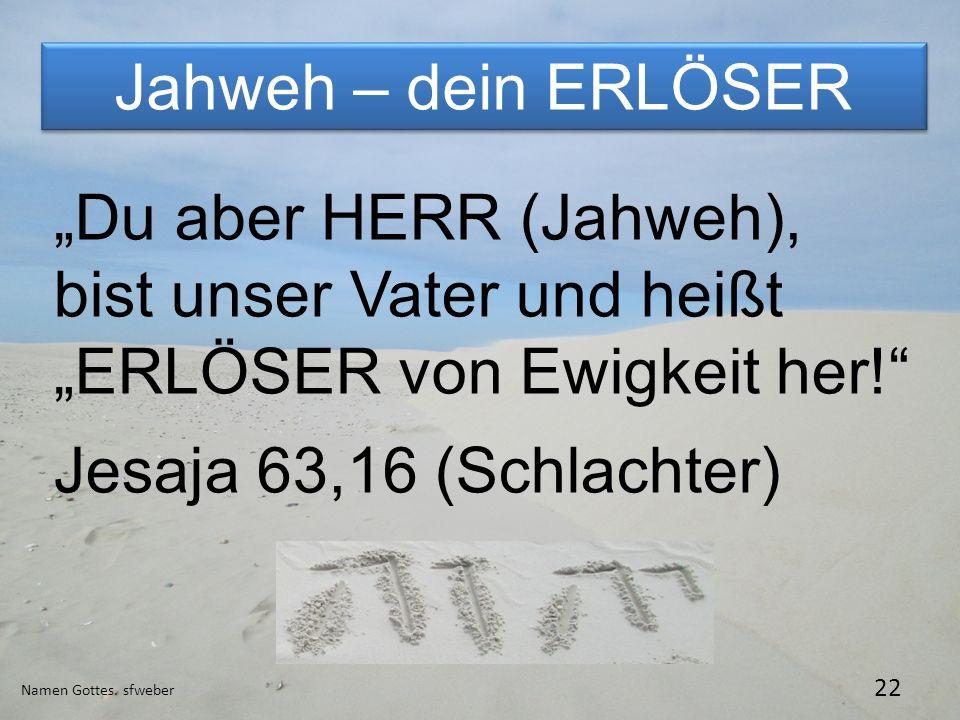Jahweh – dein ERLÖSER Namen Gottes. sfweber 22 Du aber HERR (Jahweh), bist unser Vater und heißt ERLÖSER von Ewigkeit her! Jesaja 63,16 (Schlachter)