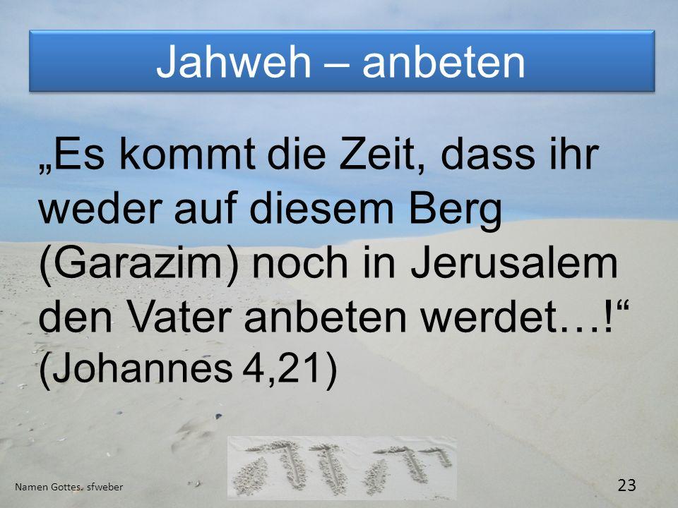 Jahweh – anbeten Namen Gottes. sfweber 23 Es kommt die Zeit, dass ihr weder auf diesem Berg (Garazim) noch in Jerusalem den Vater anbeten werdet…! (Jo