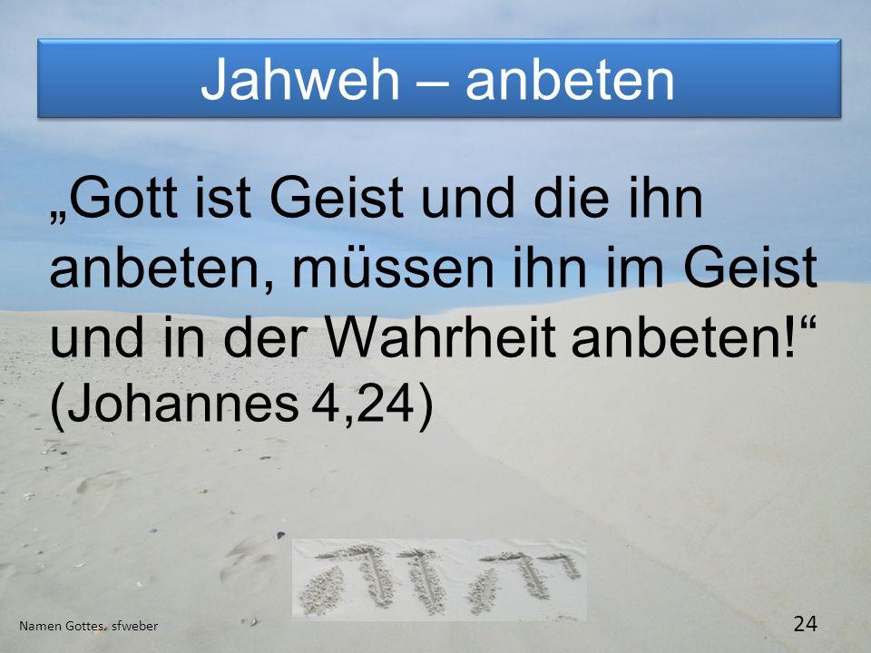 Jahweh – anbeten Namen Gottes. sfweber 24 Gott ist Geist und die ihn anbeten, müssen ihn im Geist und in der Wahrheit anbeten! (Johannes 4,24)