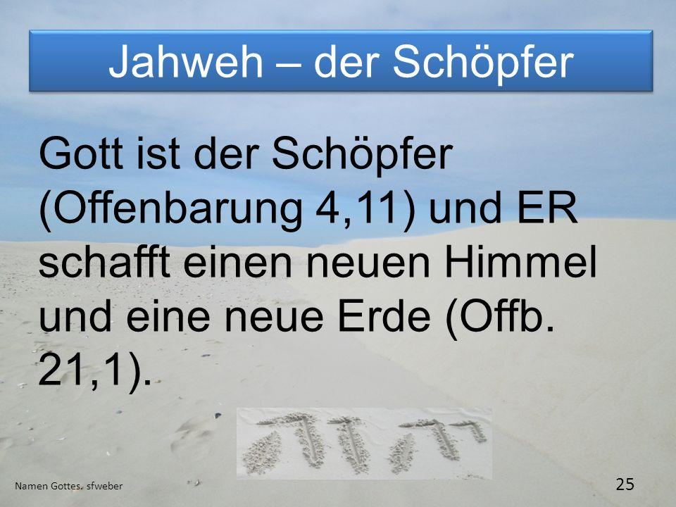 Jahweh – der Schöpfer Namen Gottes. sfweber 25 Gott ist der Schöpfer (Offenbarung 4,11) und ER schafft einen neuen Himmel und eine neue Erde (Offb. 21