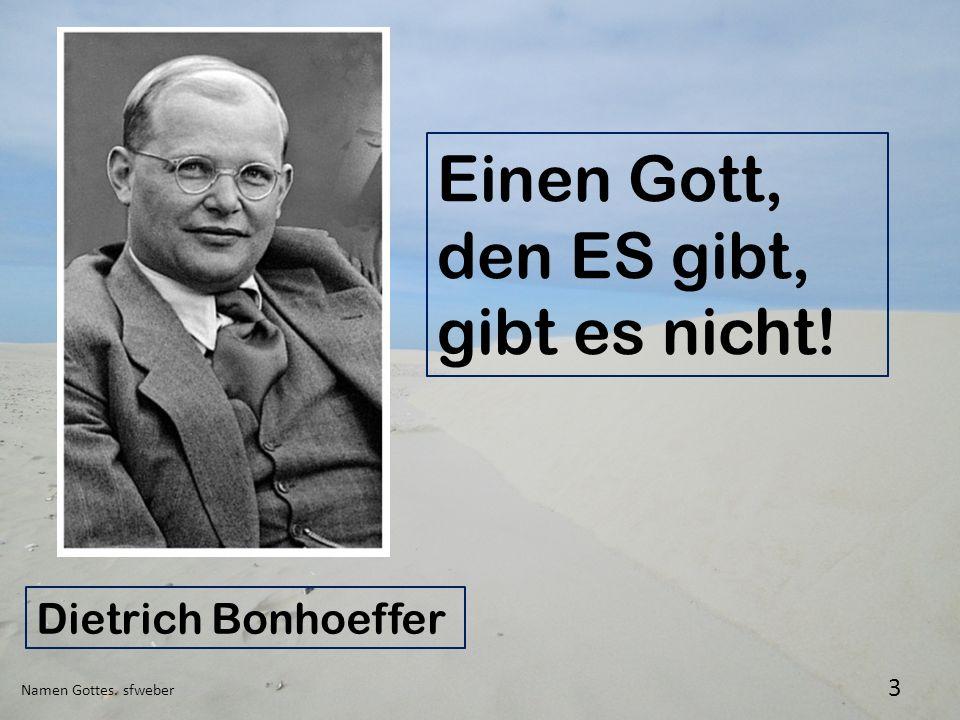 Namen Gottes. sfweber 3 Einen Gott, den ES gibt, gibt es nicht! Dietrich Bonhoeffer