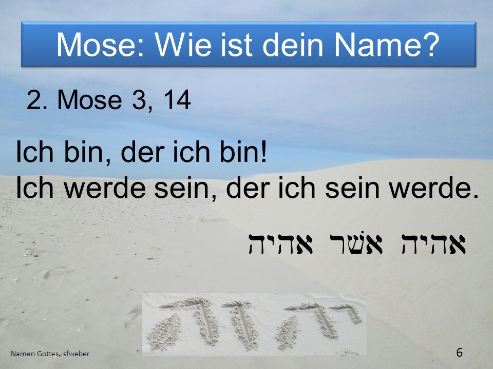 Mose: Wie ist dein Name? Namen Gottes. sfweber 6 2. Mose 3, 14 Ich bin, der ich bin! Ich werde sein, der ich sein werde. hyha rva hyha