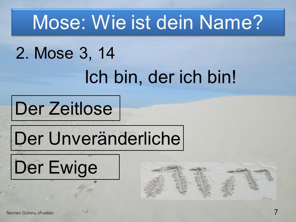 Mose: Wie ist dein Name? Namen Gottes. sfweber 7 2. Mose 3, 14 Ich bin, der ich bin! Der Zeitlose Der Unveränderliche Der Ewige