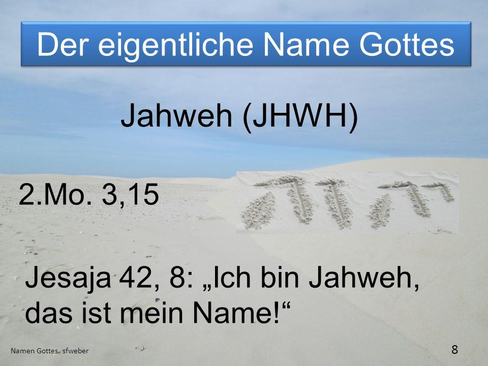 Der eigentliche Name Gottes Namen Gottes. sfweber 8 Jahweh (JHWH) 2.Mo. 3,15 Jesaja 42, 8: Ich bin Jahweh, das ist mein Name!