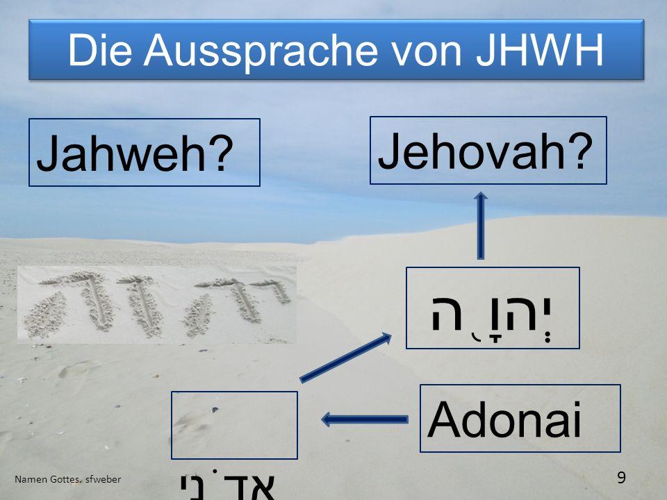 Die Aussprache von JHWH Namen Gottes. sfweber 9 Jahweh? יְהוָ ֖ ה Jehovah? Adonai אֲדֹנָי