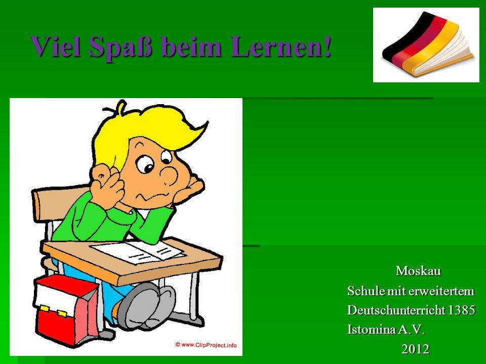 Viel Spaß beim Lernen! Moskau Moskau Schule mit erweitertem Deutschunterricht 1385 Istomina A.V. 2012 2012
