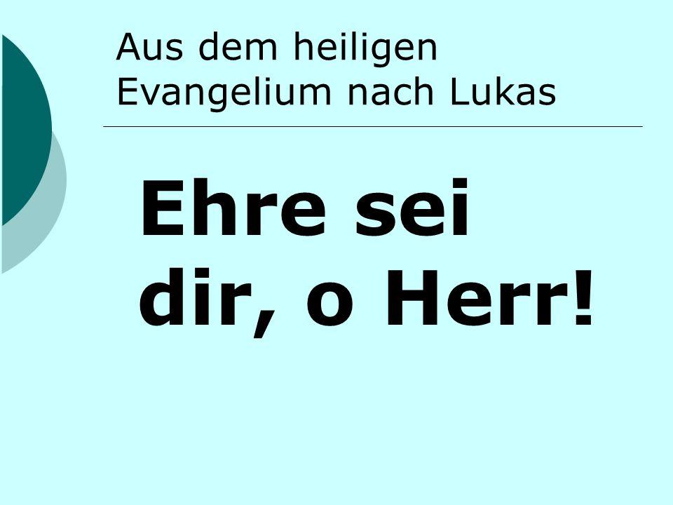 Aus dem heiligen Evangelium nach Lukas Ehre sei dir, o Herr!