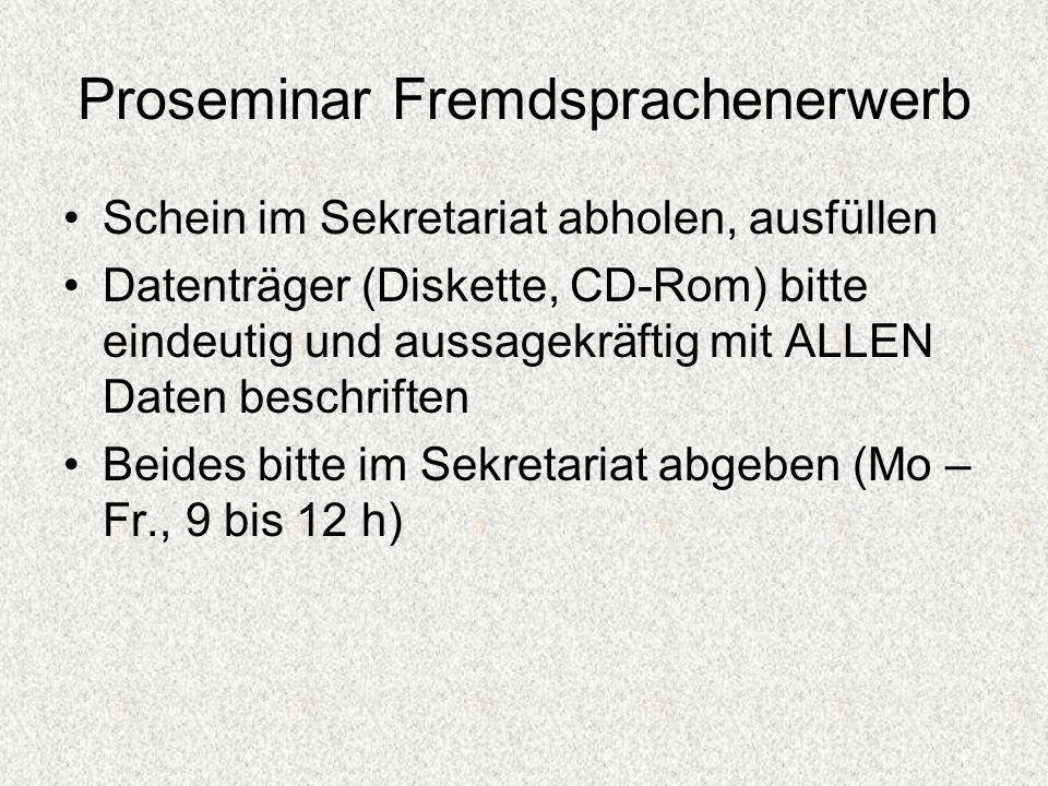 Proseminar Fremdsprachenerwerb Schein im Sekretariat abholen, ausfüllen Datenträger (Diskette, CD-Rom) bitte eindeutig und aussagekräftig mit ALLEN Da