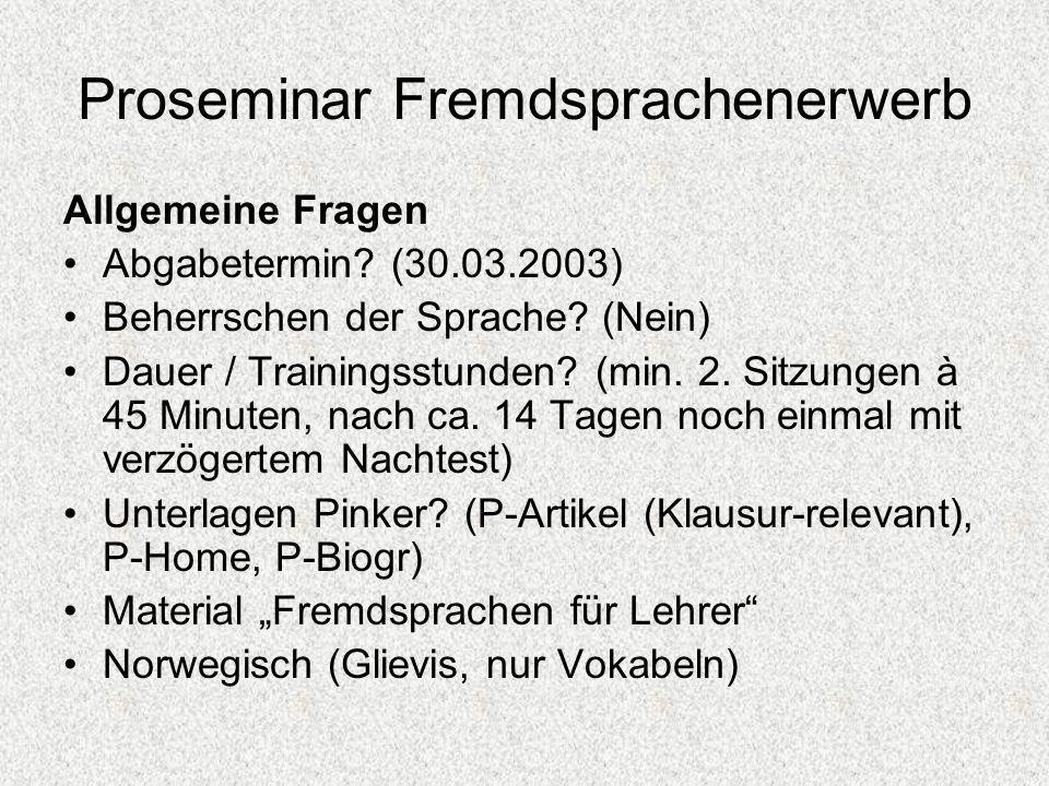 Proseminar Fremdsprachenerwerb Allgemeine Fragen Abgabetermin? (30.03.2003) Beherrschen der Sprache? (Nein) Dauer / Trainingsstunden? (min. 2. Sitzung