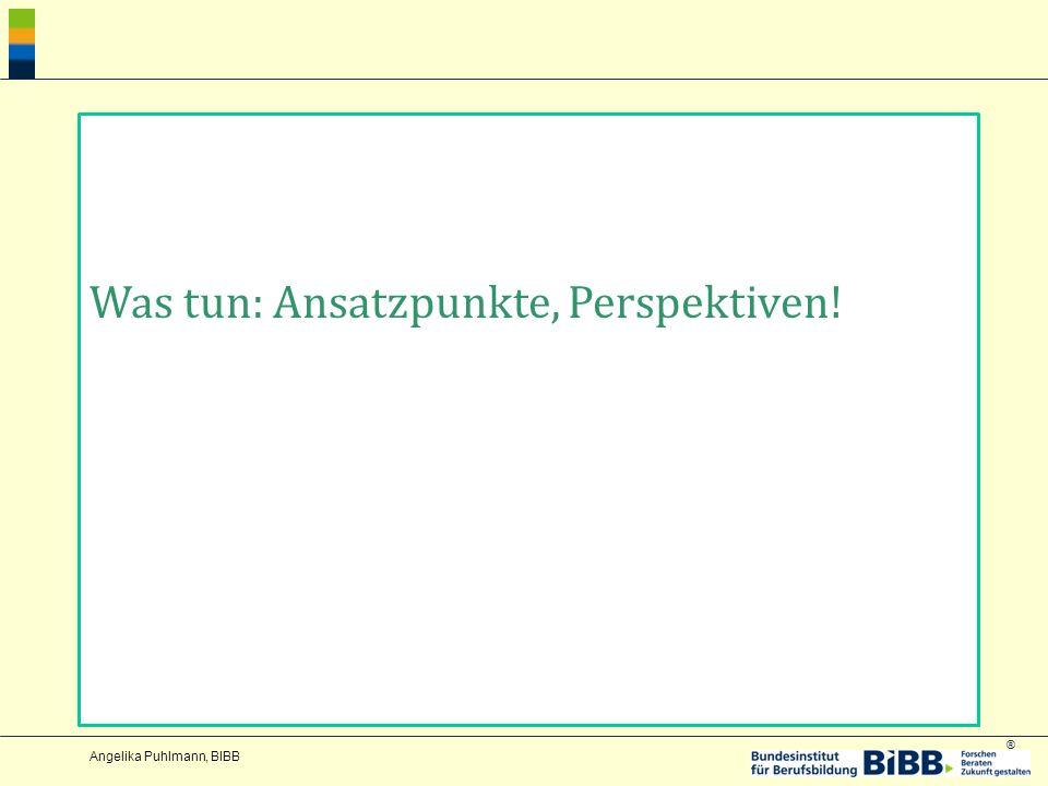 ® Angelika Puhlmann, BIBB Was tun: Ansatzpunkte, Perspektiven!