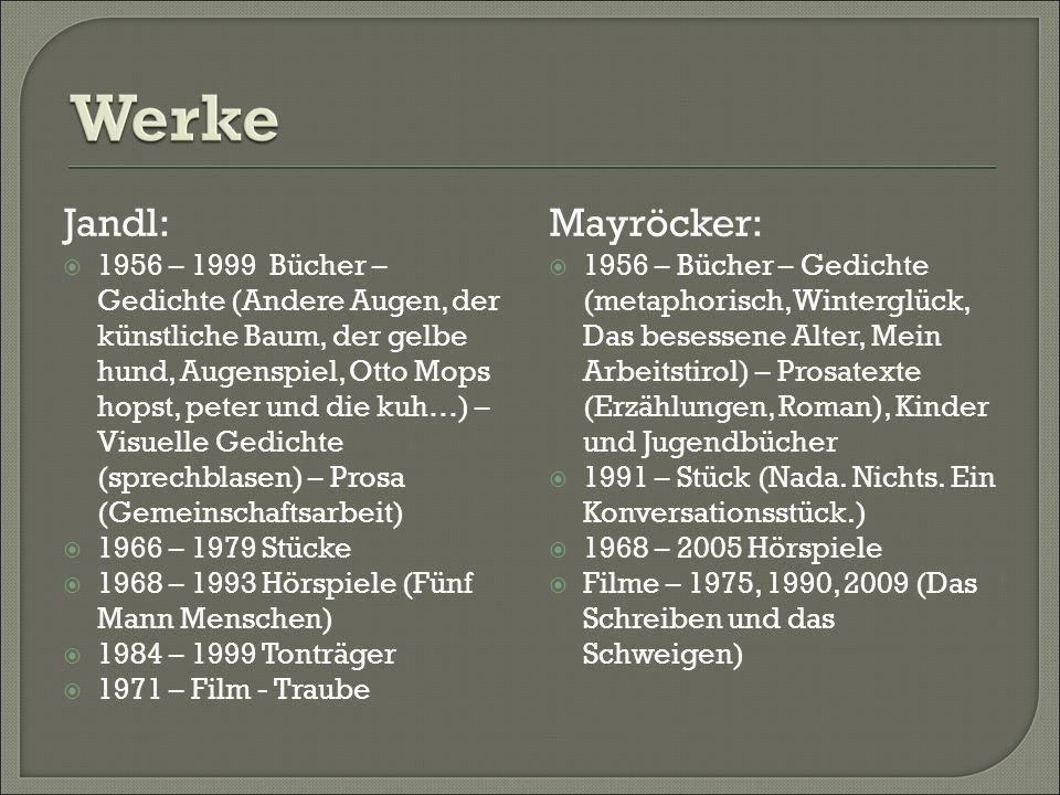 Jandl: 1956 – 1999 Bücher – Gedichte (Andere Augen, der künstliche Baum, der gelbe hund, Augenspiel, Otto Mops hopst, peter und die kuh…) – Visuelle Gedichte (sprechblasen) – Prosa (Gemeinschaftsarbeit) 1966 – 1979 Stücke 1968 – 1993 Hörspiele (Fünf Mann Menschen) 1984 – 1999 Tonträger 1971 – Film - Traube Mayröcker: 1956 – Bücher – Gedichte (metaphorisch, Winterglück, Das besessene Alter, Mein Arbeitstirol) – Prosatexte (Erzählungen, Roman), Kinder und Jugendbücher 1991 – Stück (Nada.