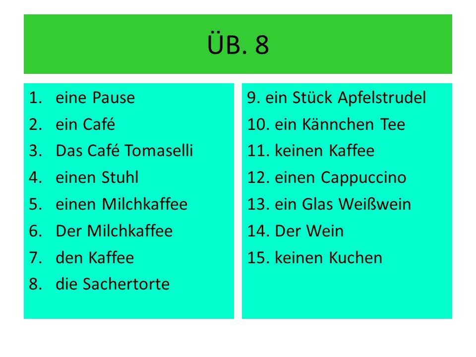 ÜB. 8 1.eine Pause 2.ein Café 3.Das Café Tomaselli 4.einen Stuhl 5.einen Milchkaffee 6.Der Milchkaffee 7.den Kaffee 8.die Sachertorte 9. ein Stück Apf