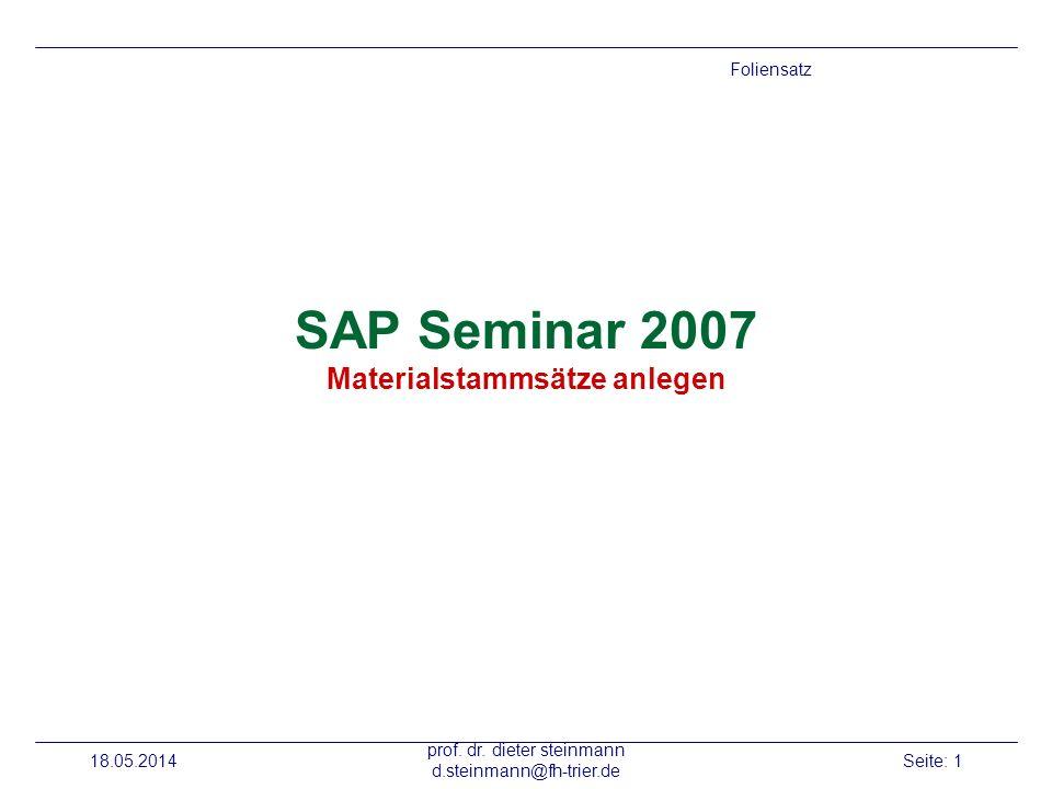 18.05.2014 prof. dr. dieter steinmann d.steinmann@fh-trier.de Seite: 1 SAP Seminar 2007 Materialstammsätze anlegen Foliensatz