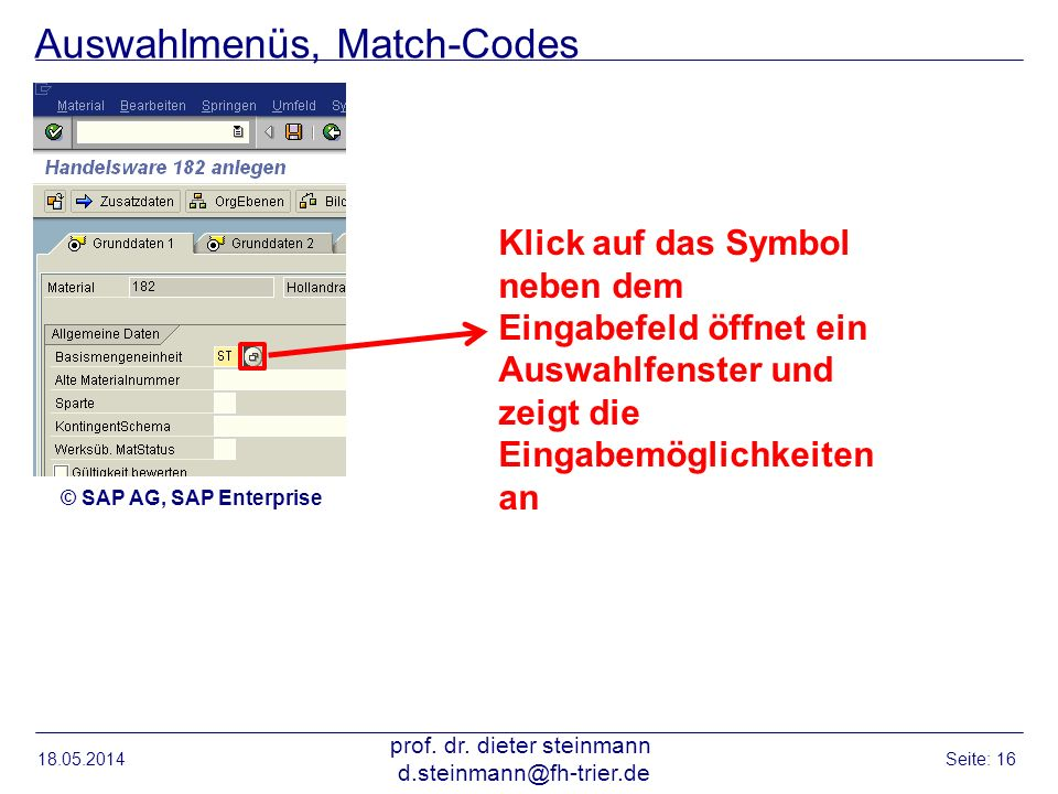 Auswahlmenüs, Match-Codes 18.05.2014 prof. dr. dieter steinmann d.steinmann@fh-trier.de Seite: 16 Klick auf das Symbol neben dem Eingabefeld öffnet ei