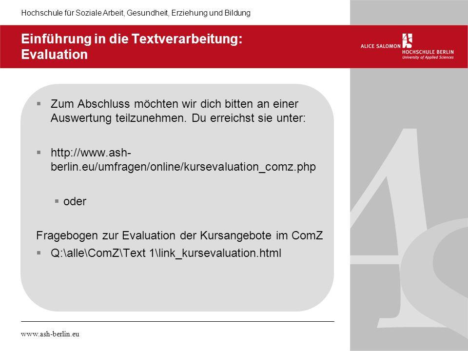 Hochschule für Soziale Arbeit, Gesundheit, Erziehung und Bildung www.ash-berlin.eu Einführung in die Textverarbeitung: Evaluation Zum Abschluss möchten wir dich bitten an einer Auswertung teilzunehmen.