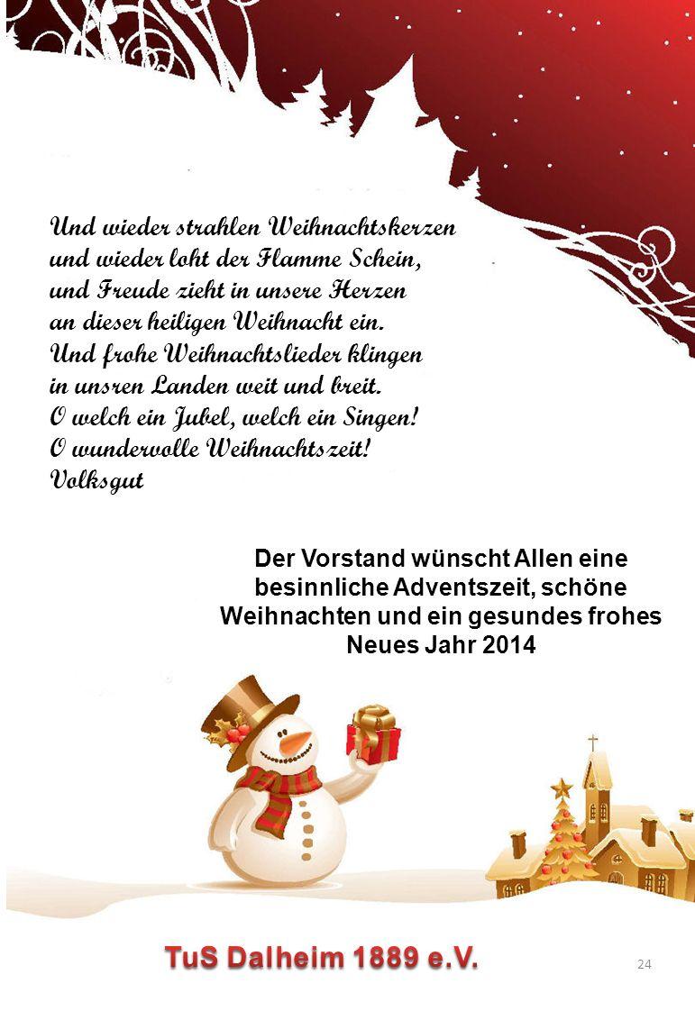 24 Der Vorstand wünscht Allen eine besinnliche Adventszeit, schöne Weihnachten und ein gesundes frohes Neues Jahr 2014 Und wieder strahlen Weihnachtskerzen und wieder loht der Flamme Schein, und Freude zieht in unsere Herzen an dieser heiligen Weihnacht ein.