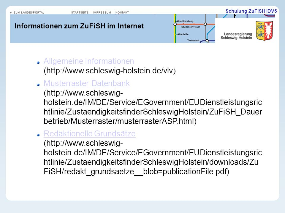 Schulung ZuFiSH IDV5 Informationen zum ZuFiSH im Internet Allgemeine Informationen Allgemeine Informationen (http://www.schleswig-holstein.de/vlv ) Musterraster-Datenbank Musterraster-Datenbank (http://www.schleswig- holstein.de/IM/DE/Service/EGovernment/EUDienstleistungsric htlinie/ZustaendigkeitsfinderSchleswigHolstein/ZuFiSH_Dauer betrieb/Musterraster/musterrasterASP.html) Redaktionelle Grundsätze Redaktionelle Grundsätze (http://www.schleswig- holstein.de/IM/DE/Service/EGovernment/EUDienstleistungsric htlinie/ZustaendigkeitsfinderSchleswigHolstein/downloads/Zu FiSH/redakt_grundsaetze__blob=publicationFile.pdf)