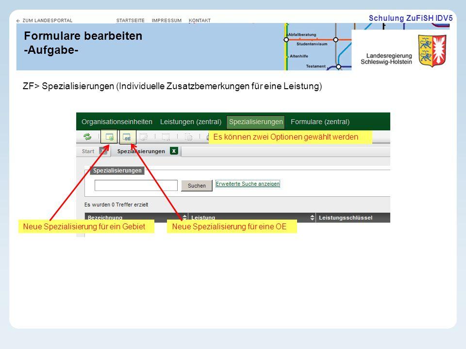 Schulung ZuFiSH IDV5 Formulare bearbeiten -Aufgabe- ZF> Spezialisierungen (Individuelle Zusatzbemerkungen für eine Leistung) Es können zwei Optionen gewählt werden Neue Spezialisierung für ein GebietNeue Spezialisierung für eine OE